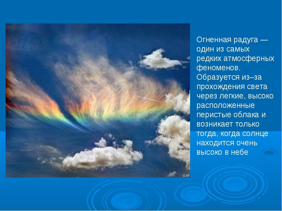 Огненная радуга — один из самых редких атмосферных феноменов. Образуется из–з...