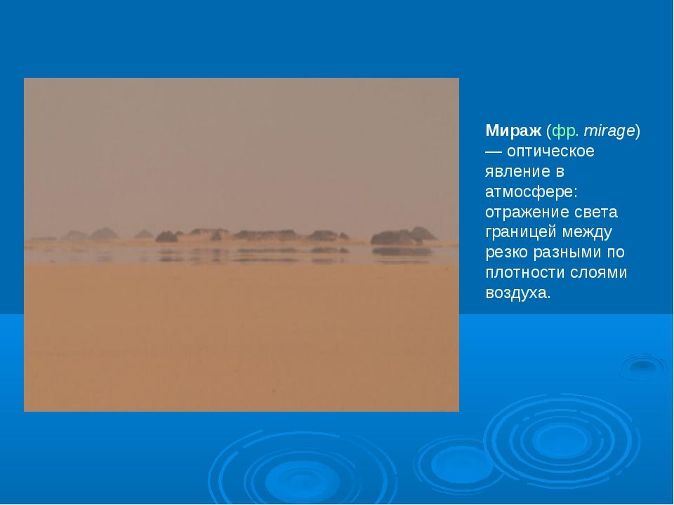 Мираж (фр. mirage) — оптическое явление в атмосфере: отражение света границей...