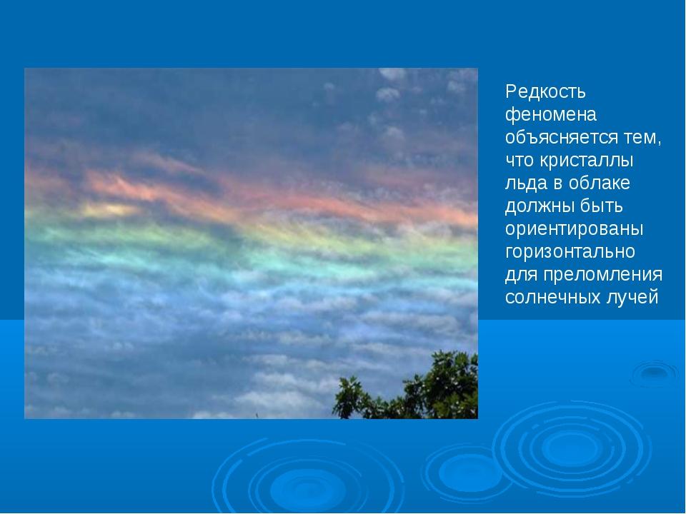 Редкость феномена объясняется тем, что кристаллы льда в облаке должны быть ор...