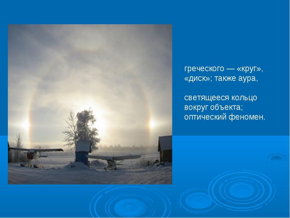 Гало́ (в переводе с греческого — «круг», «диск»; также аура, нимб, орео́л) —...