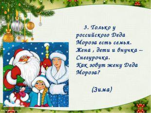 3. Только у российского Деда Мороза есть семья. Жена , дети и внучка – Снегу