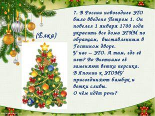 7. В России новогоднее ЭТО было введено Петром 1. Он повелел 1 января 1700 го
