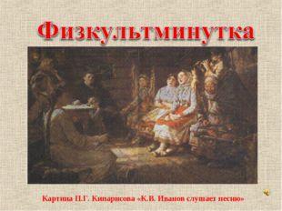 Картина П.Г. Кипарисова «К.В. Иванов слушает песню»