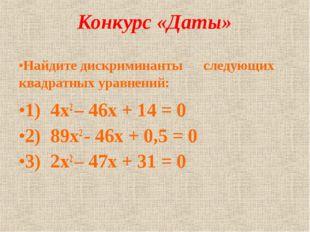 Конкурс «Даты» Найдите дискриминанты следующих квадратных уравнений: 1) 4х2 –