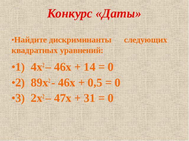 Конкурс «Даты» Найдите дискриминанты следующих квадратных уравнений: 1) 4х2 –...