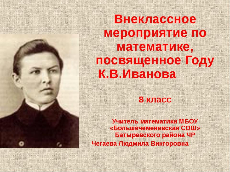 Внеклассное мероприятие по математике, посвященное Году К.В.Иванова 8 класс У...