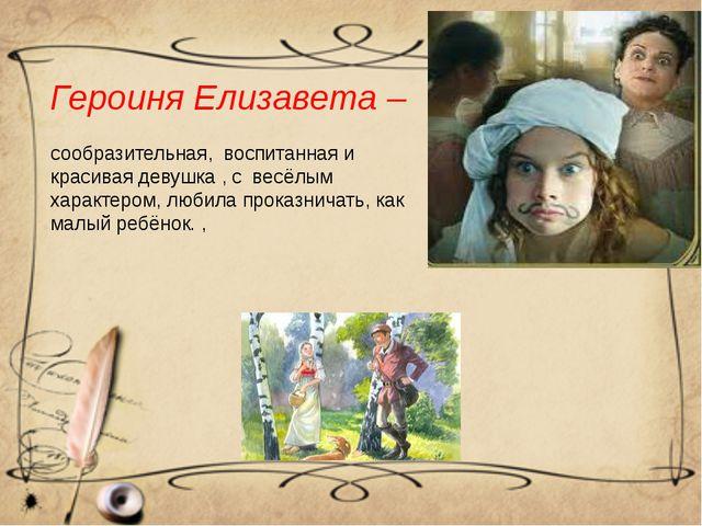 Героиня Елизавета – сообразительная, воспитанная и красивая девушка , с весёл...