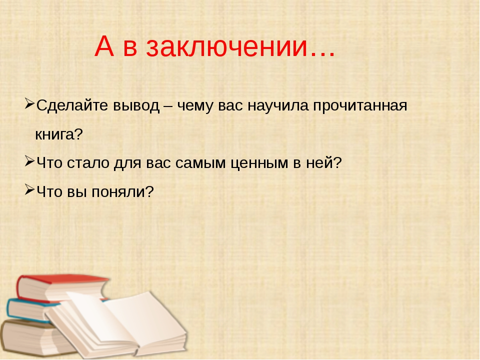 А в заключении… Сделайте вывод – чему вас научила прочитанная книга? Что ста...