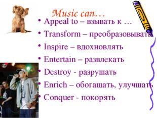 Music can… Appeal to – взывать к … Transform – преобразовывать Inspire – вдох