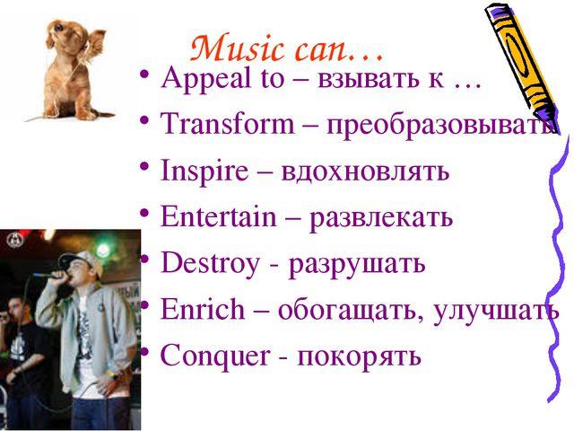 Music can… Appeal to – взывать к … Transform – преобразовывать Inspire – вдох...