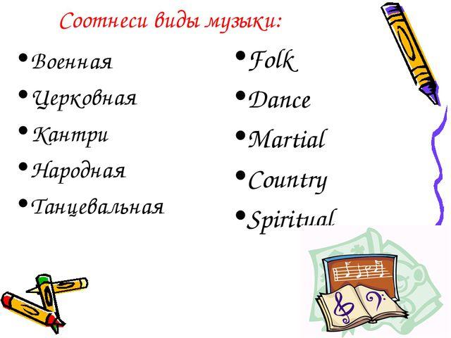 Соотнеси виды музыки: Военная Церковная Кантри Народная Танцевальная Folk Dan...