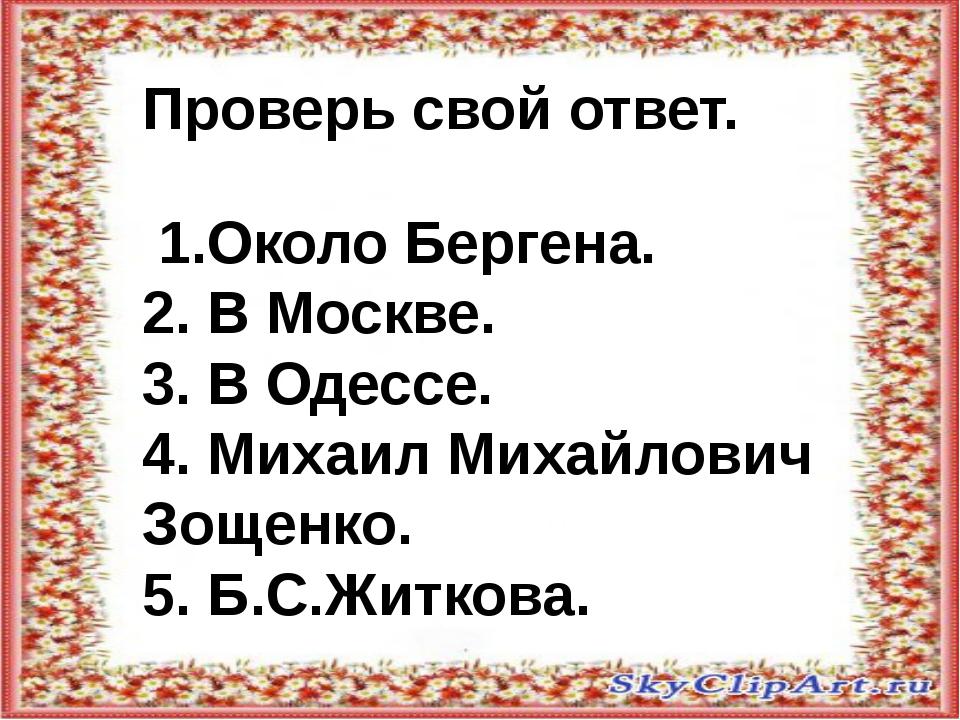 Проверь свой ответ. 1.Около Бергена. 2. В Москве. 3. В Одессе. 4. Михаил Мих...