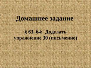 Домашнее задание § 63, 64; Доделать упражнение 30 (письменно)