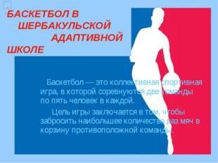 БАСКЕТБОЛ В ШЕРБАКУЛЬСКОЙ АДАПТИВНОЙ ШКОЛЕ  Баскетбол — это коллективная сп