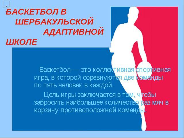 БАСКЕТБОЛ В ШЕРБАКУЛЬСКОЙ АДАПТИВНОЙ ШКОЛЕ  Баскетбол — это коллективная сп...