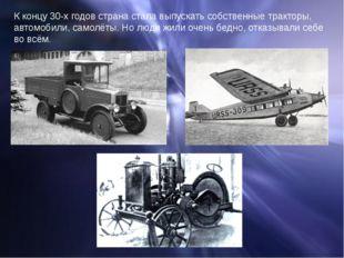 К концу 30-х годов страна стала выпускать собственные тракторы, автомобили, с