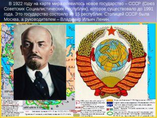 В 1922 году на карте мира появилось новое государство – СССР (Союз Советских