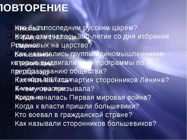 ПОВТОРЕНИЕ Кто был последним русским царём? Когда отмечалось 300-летие со дня...