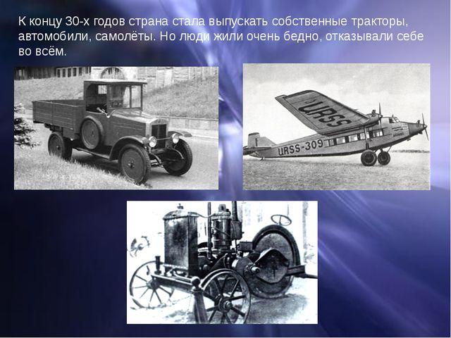 К концу 30-х годов страна стала выпускать собственные тракторы, автомобили, с...
