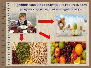 Древние говорили: «Завтрак съешь сам, обед раздели с другом, а ужин отдай вра