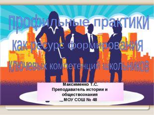 Максименко Т.С. Преподаватель истории и обществознания МОУ СОШ № 48