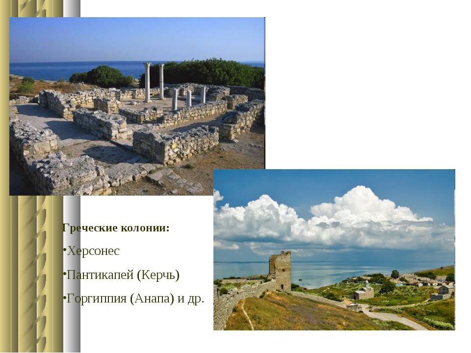 Греческие колонии: Херсонес Пантикапей (Керчь) Горгиппия (Анапа) и др.