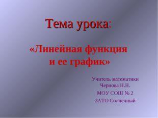 Тема урока: «Линейная функция и ее график» Учитель математики Чернова Н.Н. МО