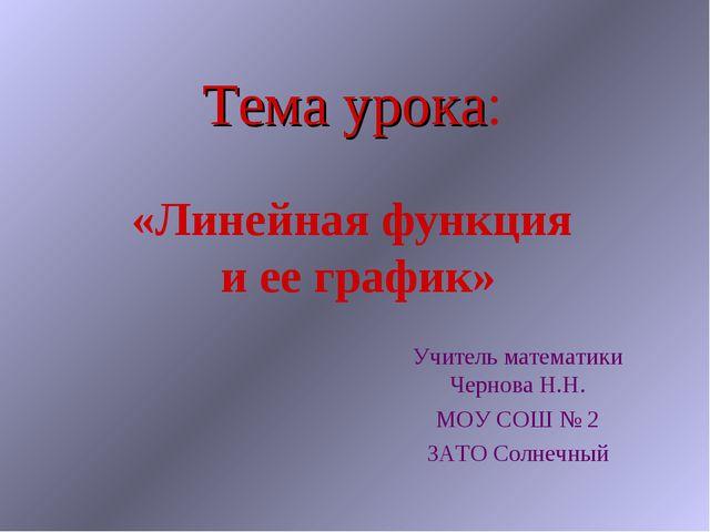 Тема урока: «Линейная функция и ее график» Учитель математики Чернова Н.Н. МО...