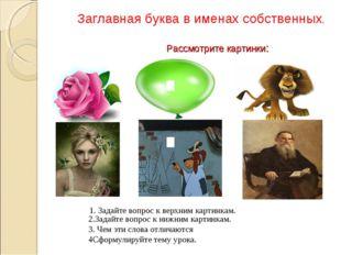 Рассмотрите картинки: Заглавная буква в именах собственных. 2.Задайте вопрос