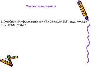 Список источников 1. Учебник «Информатика и ИКТ» Семакин И.Г., изд. Москва «Б