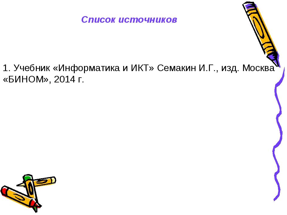 Список источников 1. Учебник «Информатика и ИКТ» Семакин И.Г., изд. Москва «Б...
