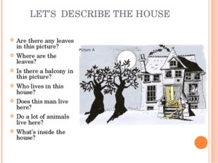LET'S DESCRIBE THE HOUSE Are there any leaves in this picture? Where are the