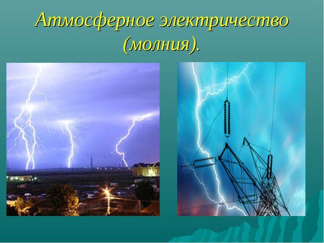 Атмосферное электричество (молния).