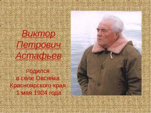 Виктор Петрович Астафьев Родился в селе Овсянка Красноярского края 1 мая 192
