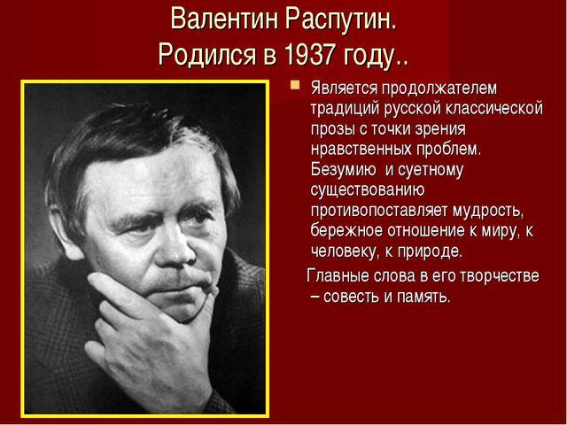 Валентин Распутин. Родился в 1937 году.. Является продолжателем традиций русс...
