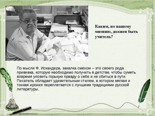 По мысли Ф. Искандера, закалка смехом – это своего рода прививка, которую нео...