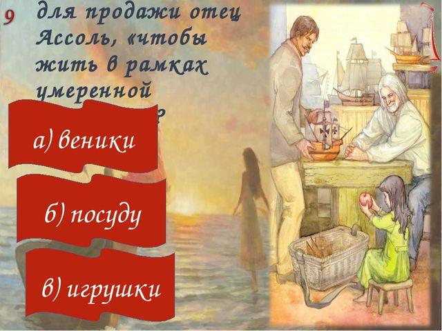 Что изготавливал для продажи отец Ассоль, «чтобы жить в рамках умеренной экон...