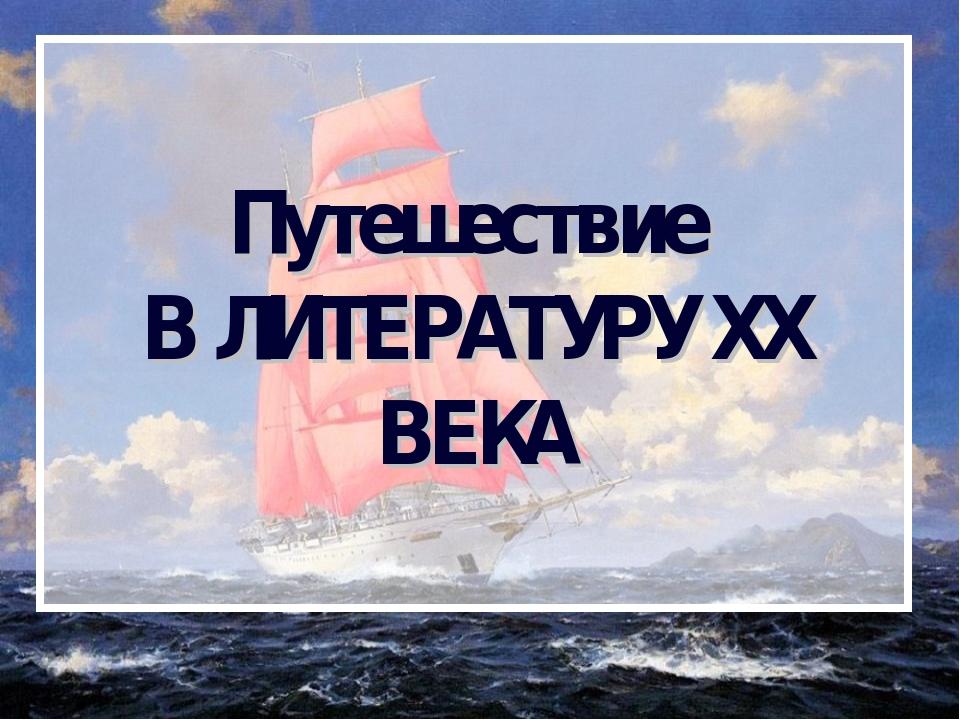 Путешествие В ЛИТЕРАТУРУ XX ВЕКА