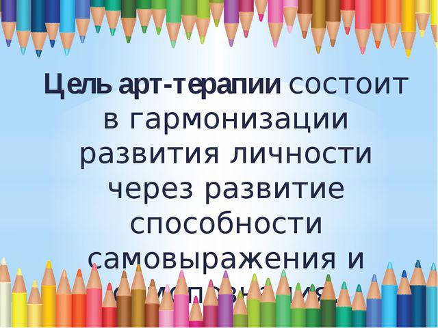 Цель арт-терапии состоит в гармонизации развития личности через развитие спо...