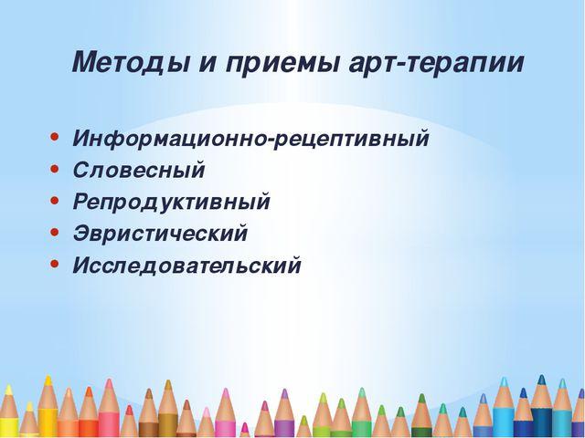 Методы и приемы арт-терапии Информационно-рецептивный Словесный Репродуктивн...