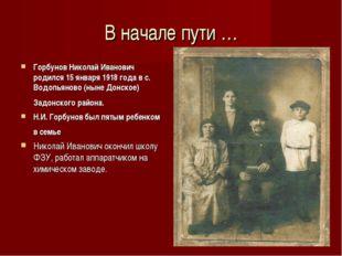 В начале пути … Горбунов Николай Иванович родился 15 января 1918 года в с. Во