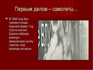 Первым делом – самолеты… В 1938 году был призван в ряды Красной Армии. Год сп