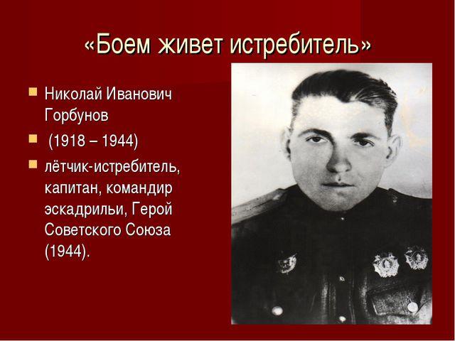 «Боем живет истребитель» Николай Иванович Горбунов (1918 – 1944) лётчик-истре...