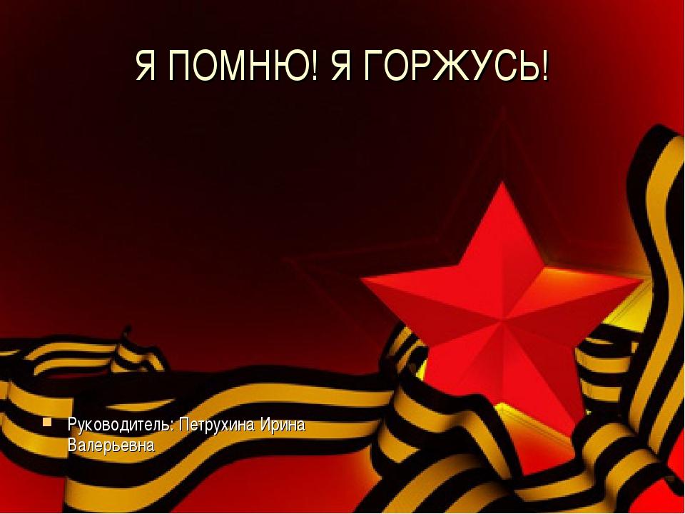 Я ПОМНЮ! Я ГОРЖУСЬ! Руководитель: Петрухина Ирина Валерьевна