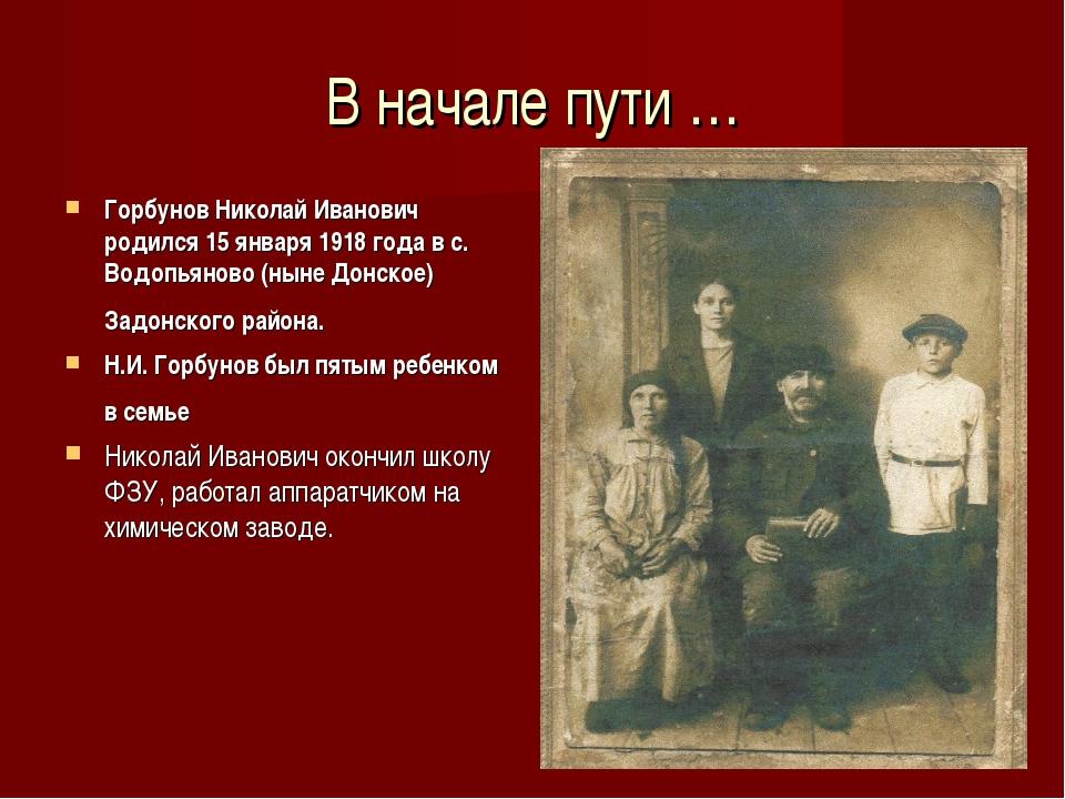 В начале пути … Горбунов Николай Иванович родился 15 января 1918 года в с. Во...