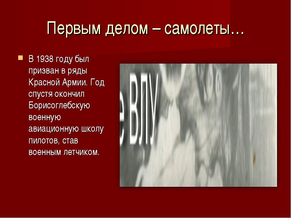 Первым делом – самолеты… В 1938 году был призван в ряды Красной Армии. Год сп...