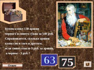 Купец купил 138 аршин черного и синего сукна за 540 руб. Спрашивается, скольк