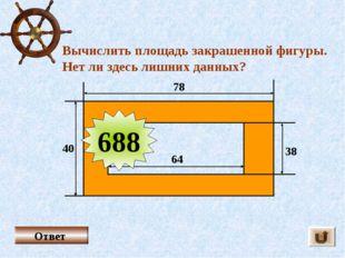 Вычислить площадь закрашенной фигуры. Нет ли здесь лишних данных? Ответ 78 40