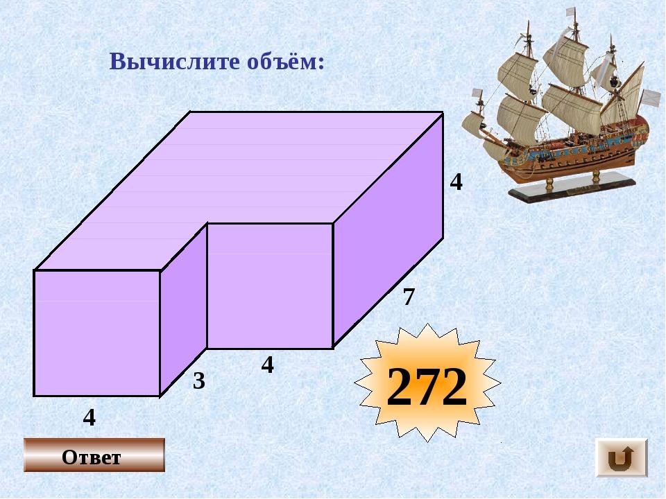 Вычислите объём: 4 3 4 4 7 Ответ 272