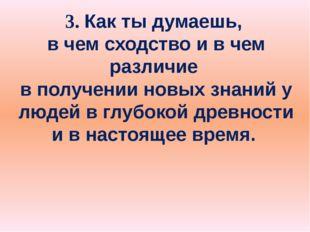 3. Как ты думаешь, в чем сходство и в чем различие в получении новых знаний у